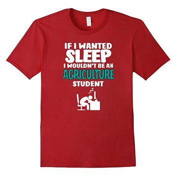 Agriculture Student T-shirt - If I Wanted Sleep I Wouldn't..