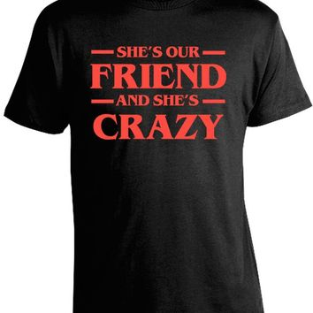 Stranger Things - She's Our Friend and She's Crazy T-Shirt