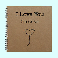 I Love You Because - Book, Large Journal, Personalized Book, Personalized Journal, , Sketchbook, Scrapbook, Smashbook