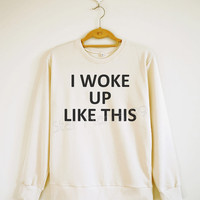I Woke Up Like This Shirt Text Shirt Rock Shirt Women Shirt Unisex Shirt Sweater Sweatshirt Jumpers Tee Shirt Long Sleeve Shirt SizeS,M,L