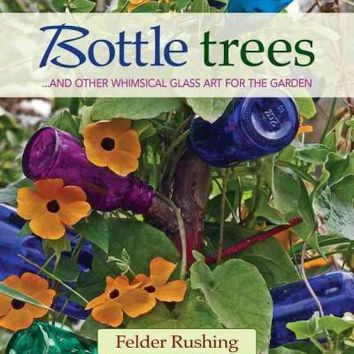 Bottle Trees: And the Whimsical Art of Garden Glass