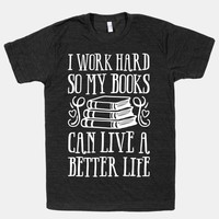 I Work Hard So My Books Can Live A Better Life