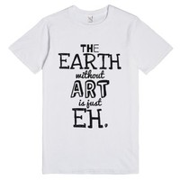 The Earth Without Art Is Just Eh. T-shirt