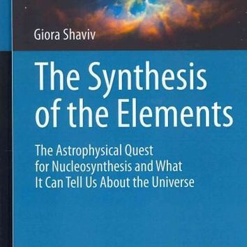 The Synthesis of the Elements: The Astrophysical Quest for Nucleosynthesis and What It Can Tell Us About the Universe (Astrophysics and Space Science Library): The Synthesis of the Elements