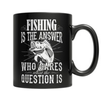 """""""Fishing Is The Answer: Who Cares What The Question Is"""", 11 Oz Black Custom Coffee Mugs"""