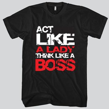 Act Like A Lady Think Like A Boss Unisex T-shirt Funny and Music