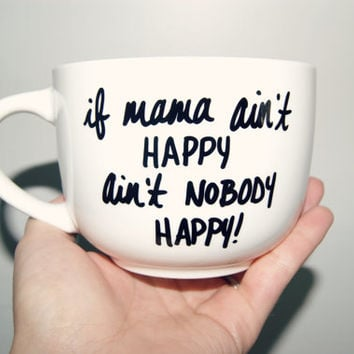 If Mama Aint Happy Aint Nobody Happy MUG/ Fully Cuztomizable/Mothers Day