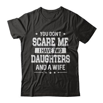 You Don't Scare Me I Have Two Daughters And A Wife Fathers Day