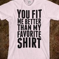 YOU FIT ME BETTER THAN MY FAVORITE SHIRT