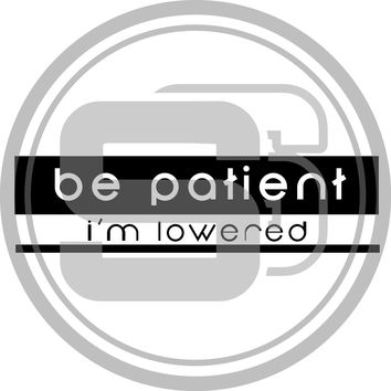 Be patient I'm lowered