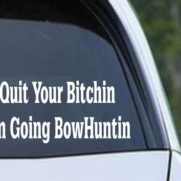 Quit Your Bitchin, I'm Going Bowhuntin Funny Hunting HNT1-88 Die Cut Vinyl Decal Sticker