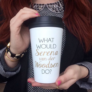 """What Would Serena van der Woodsen Do"" Travel Coffee Mug - Gossip Girl"