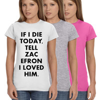 If I Die Today Tell Zac Efron I Loved Him Ladies Softstyle Junior Fit Tee Cotton Jersey Knit Gift