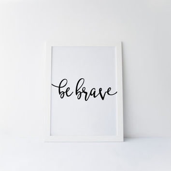 Be Brave Quote, Printable Wall Art, Typography Wall Art, Black and White Art, Digital Print, Home Decor, Inspirational Quote, Printable Art