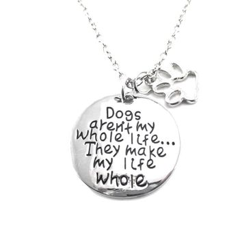 Dogs Aren't my Whole Life ... They Make my Life Whole Quote Pendant Necklace | Gifts for Dog Lovers