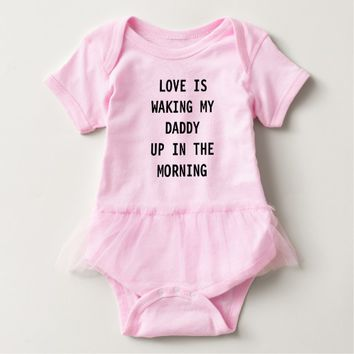 LOVE IS WAKING MY DADDY UP IN THE MORNING TUTU BABY BODYSUIT