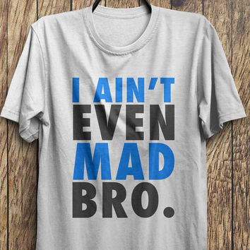 I Ain't Even Mad Bro? - Funny t-shirt,  keep calm t-shirt, Black Friday, Boxing day, Christmas Blowout Clearance Sale