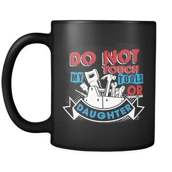 Funny Fathers Dad Mug Do Not Touch My Tools Or Daughter 11oz Black Coffee Mugs