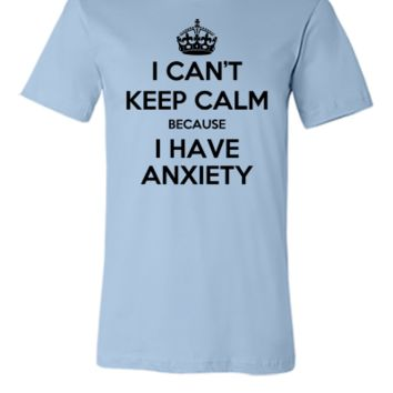 i cant keep calm because i have a anxiety shirt - Unisex T-shirt