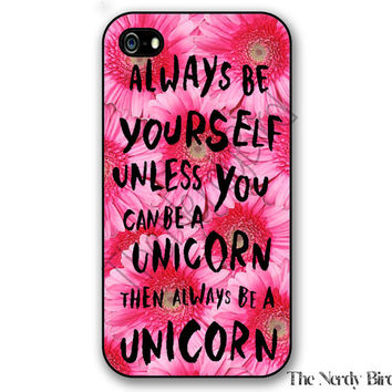Unicorn quote on a floral background iPhone 4, 5, 5C, 6 and 6 plus and Samsung Galaxy s3, s4, and s5 Phone Case