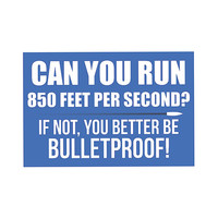 Can You Run 850 Feet Per Second? If Not You Better Be Bulletproof Sign - Gun Right 2nd Amendment Signs