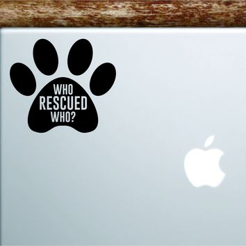 Who Rescued Who Dog Paw Laptop Apple Macbook Car Quote Wall Decal Sticker Art Vinyl Inspirational Puppy Animals Paw Print Cute Adopt Doggy