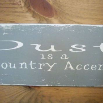 Dust is a country accent-Handmade Sign-Wood Sign-Funny Sign-Distressed Sign-Made To Order Sign-Rustic Sign-Primitive Sign-Gray & White Sign