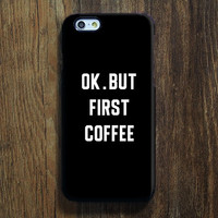 OK But First Coffee iPhone 6s 6 Case iPhone 6 plus Case  iPhone 5S Case iPhone 5C Case iPhone 4S/4 Case Samsung Galaxy S6/S6Edge/S5/S4/S3/Note 2/Note 3 Case 128