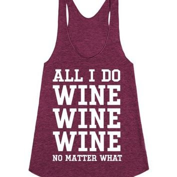 All I Do Is Wine Wine Wine No Matter What