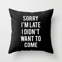 Sorry I'm Late I Didn't Want To Come Throw Pillow With Insert