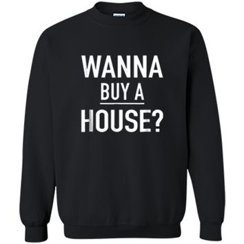 Wanna Buy A House - Popular Real Estate Agent Quote T-Shirt Printed Crewneck Pullover Sweatshirt