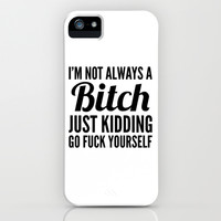 I'M NOT ALWAYS A BITCH JUST KIDDING GO FUCK YOURSELF iPhone & iPod Case by CreativeAngel