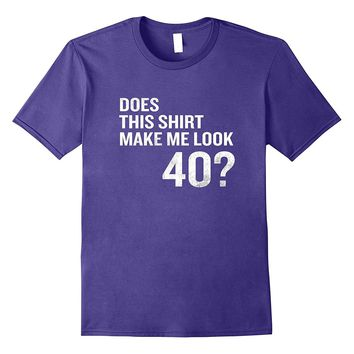 Does This Shirt Make Me Look 40 Funny 40th Birthday T-Shirt