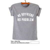 No boyfriend no problem T Shirts Unisex Womens Gifts Mens Tumblr Funny Trendy Tops Tees Teens Fashion Cute Hype Swag Cool Concert Band Merch