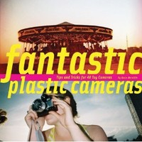 Fantastic Plastic Cameras: Tips and Tricks for 40 Toy Cameras