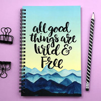 Writing journal, spiral notebook, bullet journal, sketchbook inspirational quote, blank lined grid paper - All good things are wild and free