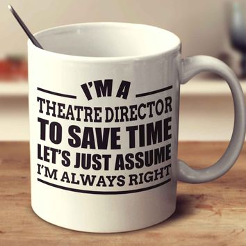 I'm A Theatre Director To Save Time Let's Just Assume I'm Always Right