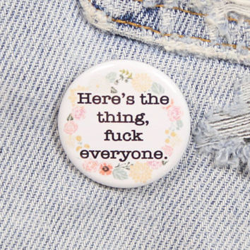 Here's The Thing, F*ck Everyone 1.25 Inch Pin Back Button Badge