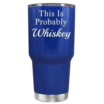 This is Probably Whiskey on Blue 30 oz Tumbler Cup