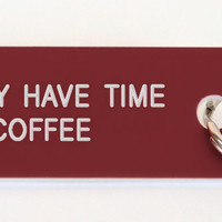 I ONLY HAVE TIME FOR COFFEE
