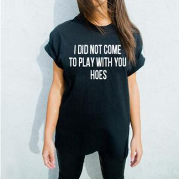 Free Shipping Casual Style T-Shirt I did not come to play with you hoes tshirts Tumblr Tee Gril t shirt Outfits Hipster Oversize