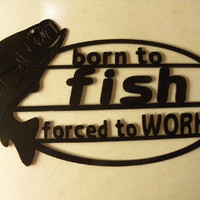 Born To Fish Forced To Work Sign Metal Wall Art Home/Garage/Shop Decor