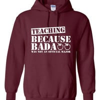 TEACHING Funny Hoodie Teaching Because Bad** Was Not An OFFICIAL Major Great Teachers shirt Gift For Teacher Teachers hoodie Awesome Gift