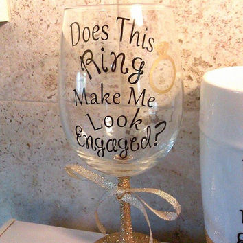 Engagement Glass, Does this ring, Make me look engaged, Personalized wine, Glitter Wine glass