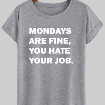 mondays are fine, you hate your job shirt
