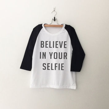 Believe in your selfie T-Shirt sweatshirt womens girls teens unisex grunge tumblr instagram blogger punk hipster christmas gifts merch