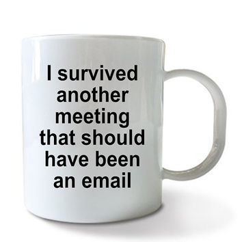 I survived another meeting that should have been an email coffee cup - funny tea office mug