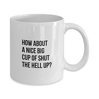 How About a Nice Big Cup of Shut the H*ll Up?  Funny Coffee Mug