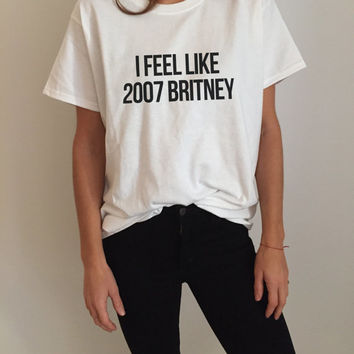I feel like 2007 Britney Tshirt Fashion funny saying womens girls sassy cute gifts tops teens teenager