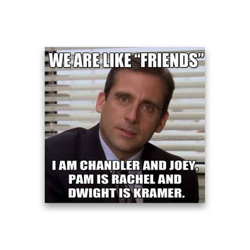 We are like friends, I am Chandler and Joey Michael Scott Magnet